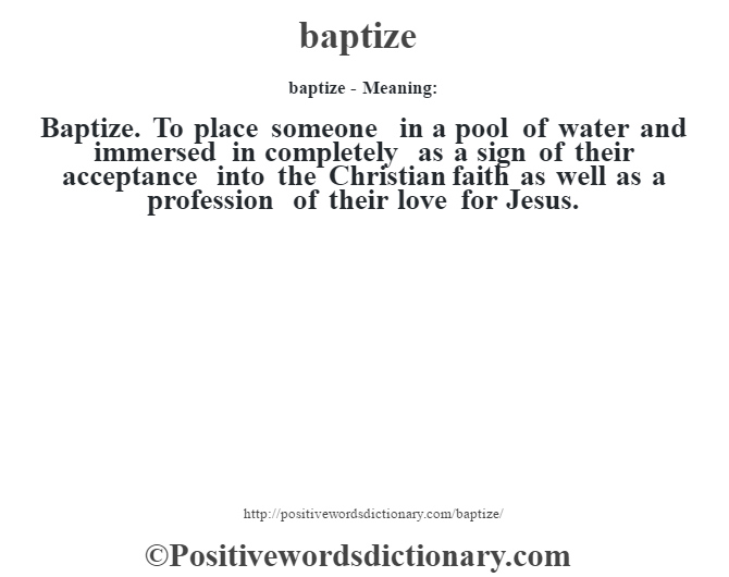 baptize- Meaning:Baptize. To place someone in a pool of water and immersed in completely as a sign of their acceptance into the Christian faith as well as a profession of their love for Jesus.
