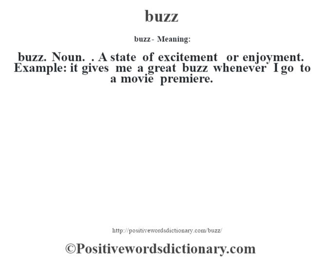 buzz- Meaning:buzz. Noun. . A state of excitement or enjoyment. Example: it gives me a great buzz whenever I go to a movie premiere.