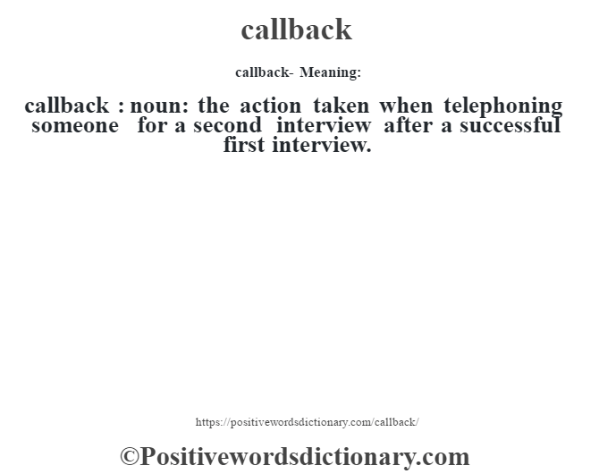 callback- Meaning:callback  : noun: the action taken when telephoning someone for a second interview after a successful first interview.