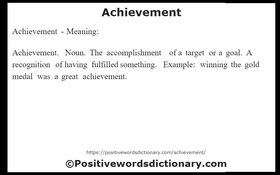 Achievement- Meaning:Achievement. Noun. The accomplishment of a target or a goal. A recognition of having fulfilled something. Example: winning the gold medal was a great achievement.