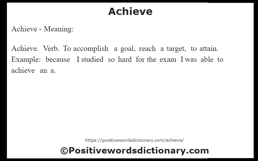 Achieve- Meaning:Achieve. Verb. To accomplish a goal, reach a target, to attain. Example: because I studied so hard for the exam I was able to achieve an a.