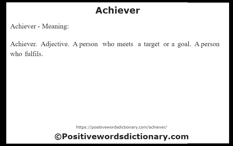 Achiever- Meaning: Achiever. Adjective. A person who meets a target or a goal. A person who fulfils.