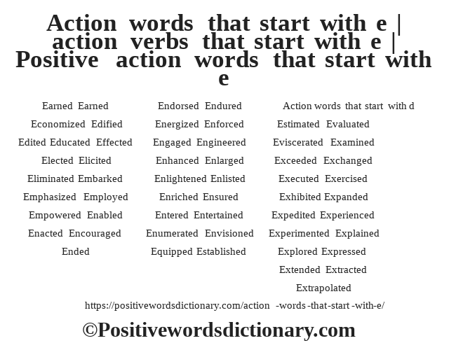 Action words that start with d Earned Earned Economized Edified Edited Educated Effected Elected Elicited Eliminated Embarked Emphasized Employed Empowered Enabled Enacted Encouraged Ended Endorsed Endured Energized Enforced Engaged Engineered Enhanced Enlarged Enlightened Enlisted Enriched Ensured Entered Entertained Enumerated Envisioned Equipped Established Estimated Evaluated Eviscerated Examined Exceeded Exchanged Executed Exercised Exhibited Expanded Expedited Experienced Experimented Explained Explored Expressed Extended Extracted Extrapolated